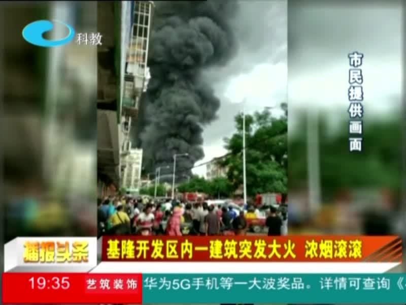基隆开发区内一建筑突发大火 浓烟滚滚